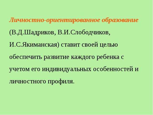Личностно-ориентированное образование (В.Д.Шадриков, В.И.Слободчиков, И.С.Яки...