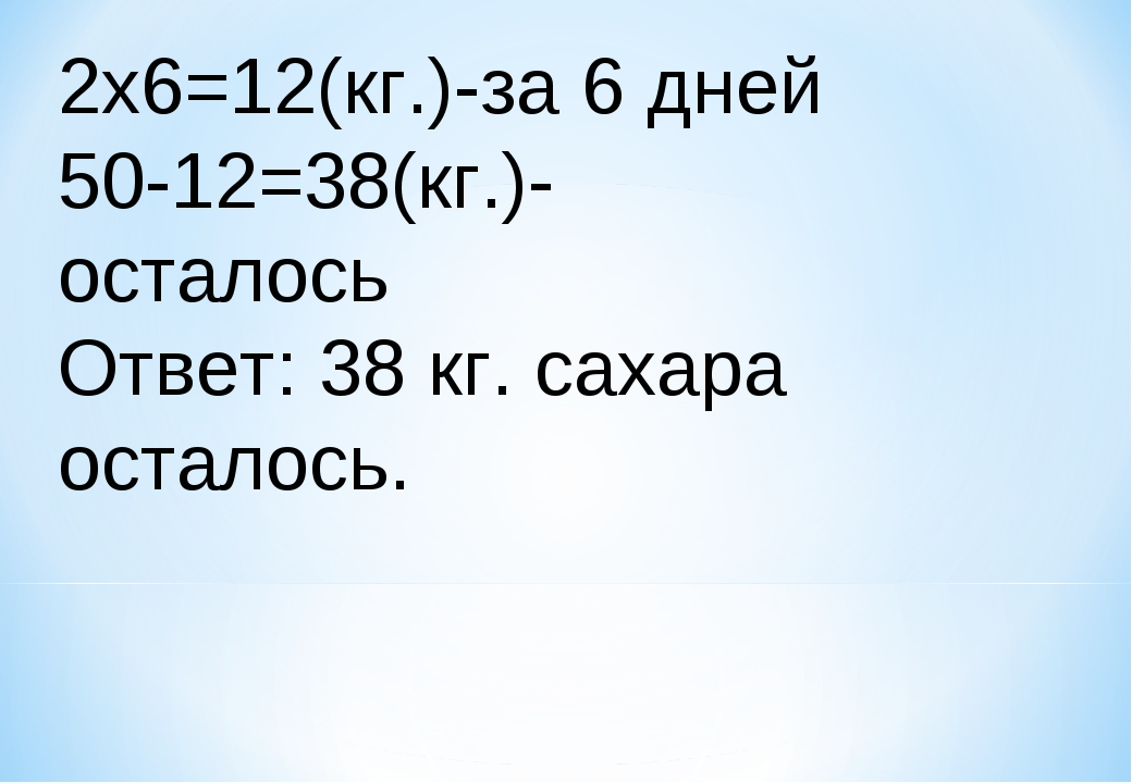 2x6=12(кг.)-за 6 дней 50-12=38(кг.)-осталось Ответ: 38 кг. сахара осталось.