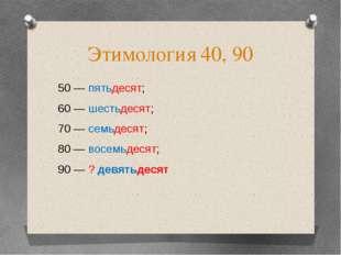 Этимология 40, 90 50 — пятьдесят; 60 — шестьдесят; 70 — семьдесят; 80 — восем