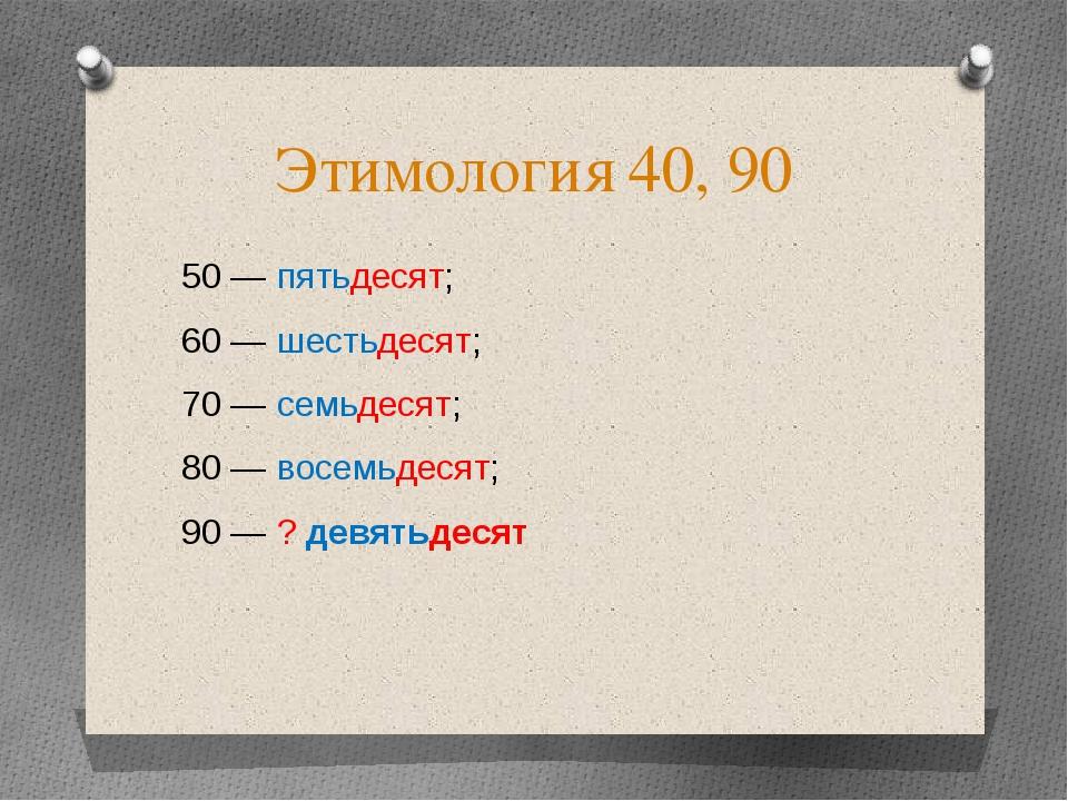 Этимология 40, 90 50 — пятьдесят; 60 — шестьдесят; 70 — семьдесят; 80 — восем...