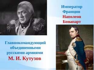 Главнокомандующий объединенными русскими армиями М. И. Кутузов Император Фран