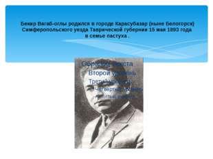 Бекир Вагаб-оглы родился в городе Карасубазар (ныне Белогорск) Симферопольск