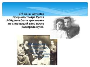 Его жена, артистка Оперного театра Ругия Абдулина была арестована на следующи