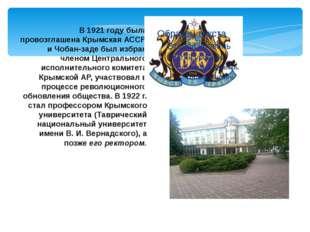 В 1921 году была провозглашена Крымская АССР, и Чобан-заде был избран членом