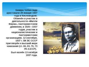 Бекира Чобан-заде арестовали 28 января 1937 года в Кисловодске. Обвинён в уча