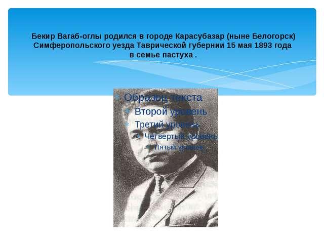 Бекир Вагаб-оглы родился в городе Карасубазар (ныне Белогорск) Симферопольск...