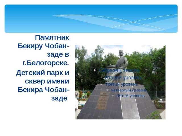 Памятник Бекиру Чобан-заде в г.Белогорске. Детский парк и сквер имени Бекира...