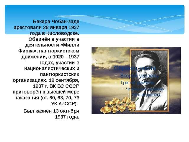 Бекира Чобан-заде арестовали 28 января 1937 года в Кисловодске. Обвинён в уча...