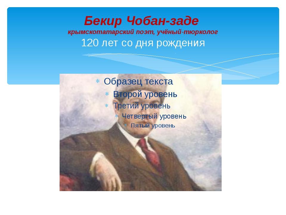 Бекир Чобан-заде крымскотатарский поэт, учёный-тюрколог 120 лет со дня рождения