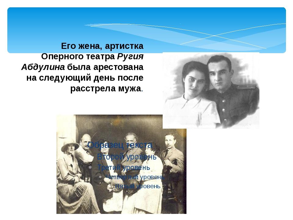 Его жена, артистка Оперного театра Ругия Абдулина была арестована на следующи...
