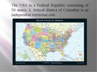 The USA is a Federal Republic consisting of 50 states. A federal district of