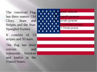 The American Flag has three names: Old Glory, Stars and Stripes and the Star-