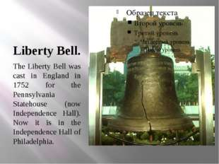 Liberty Bell. The Liberty Bell was cast in England in 1752 for the Pennsylvan