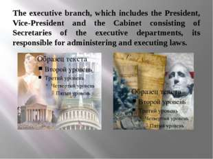 The executive branch, which includes the President, Vice-President and the Ca