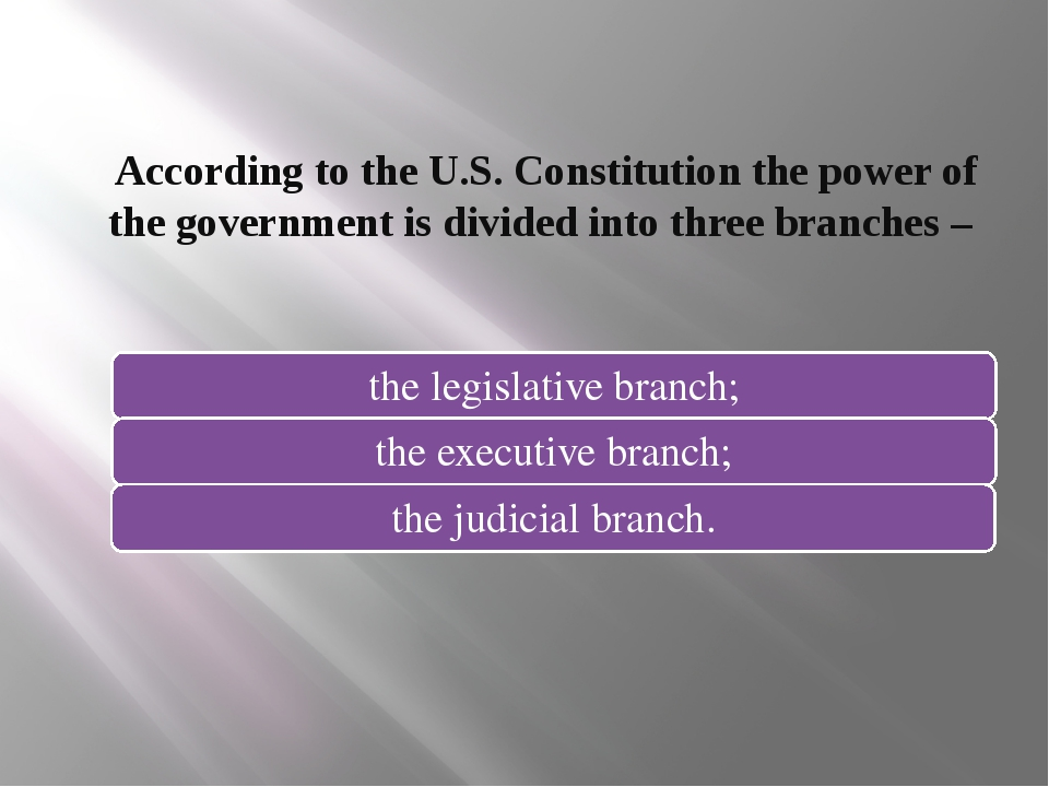 According to the U.S. Constitution the power of the government is divided int...