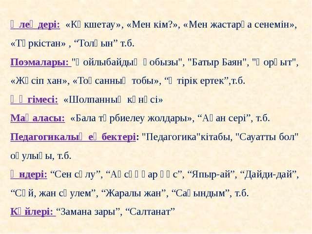"""Өлеңдері: «Көкшетау», «Мен кім?», «Мен жастарға сенемін», «Түркістан» , """"Толқ..."""