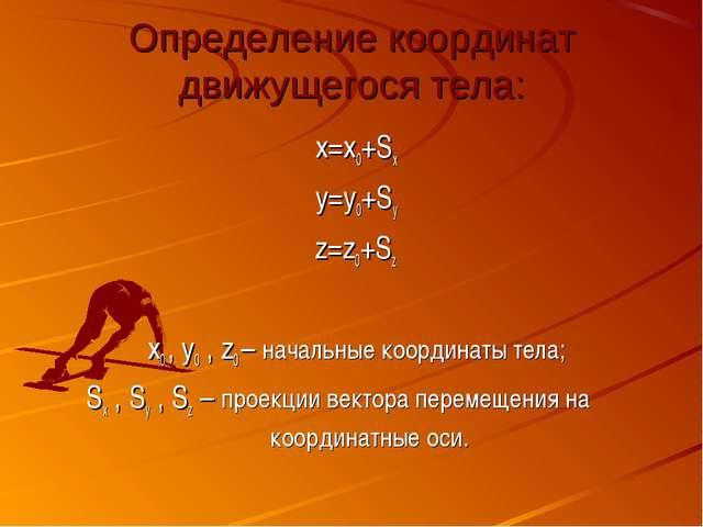 Определение координат движущегося тела: x=x0+Sx y=y0+Sy z=z0+Sz x0 , y0 , z0...