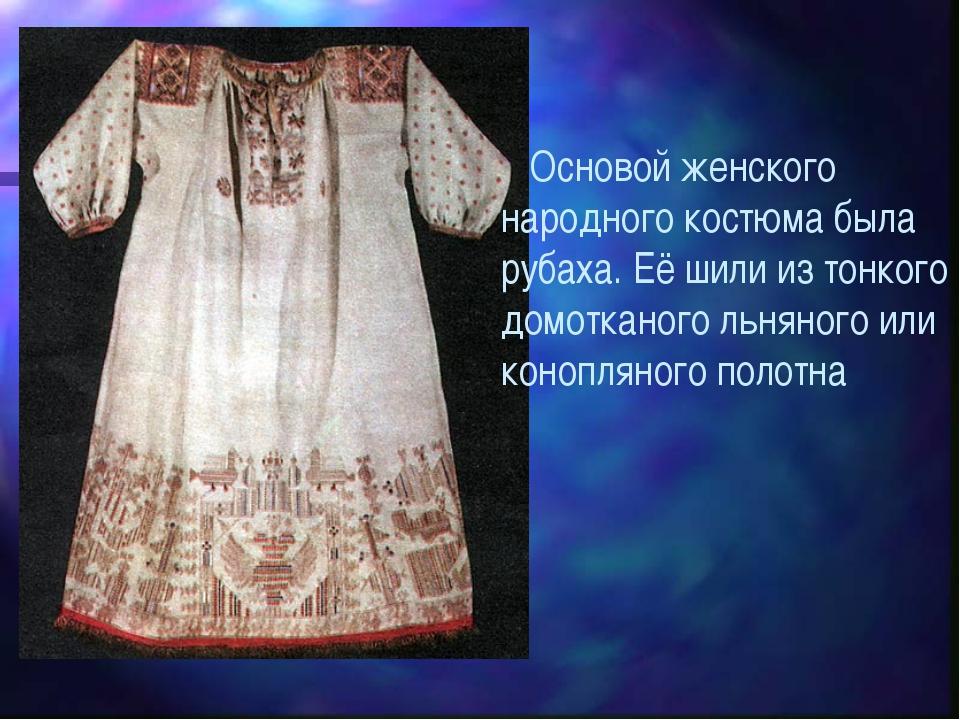 Основой женского народного костюма была рубаха. Её шили из тонкого домоткано...