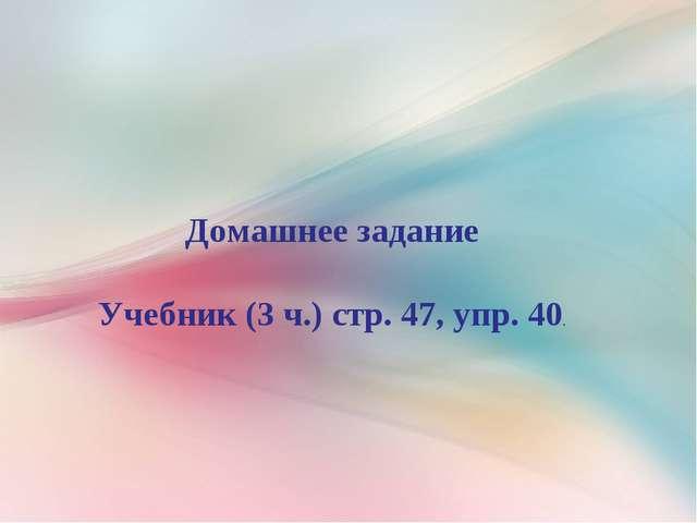 Домашнее задание Учебник (3 ч.) стр. 47, упр. 40.