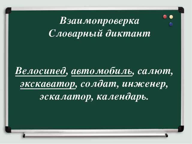 Взаимопроверка Словарный диктант Велосипед, автомобиль, салют, экскаватор, со...