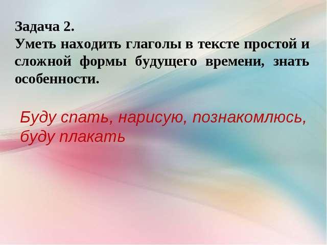 Задача 2. Уметь находить глаголы в тексте простой и сложной формы будущего вр...