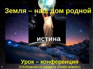 истина Земля – наш дом родной Урок – конференция (Обобщение по разделу «Люби