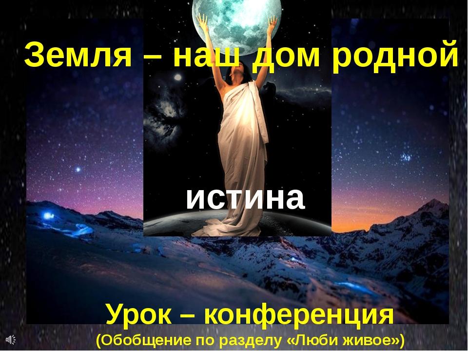 истина Земля – наш дом родной Урок – конференция (Обобщение по разделу «Люби...