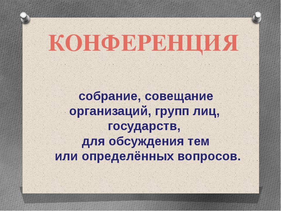 КОНФЕРЕНЦИЯ собрание, совещание организаций, групп лиц, государств, для обсуж...