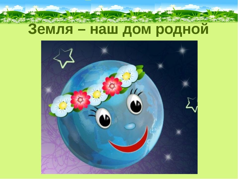 Земля – наш дом родной