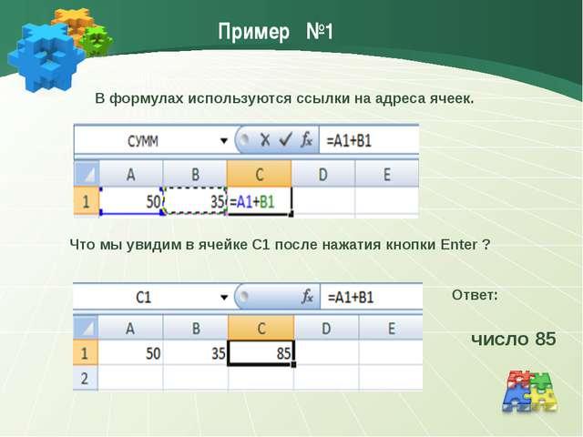 Пример №1 В формулах используются ссылки на адреса ячеек. число 85 Ответ: Что...