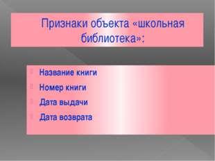 Признаки объекта «школьная библиотека»: Название книги Номер книги Дата выдач