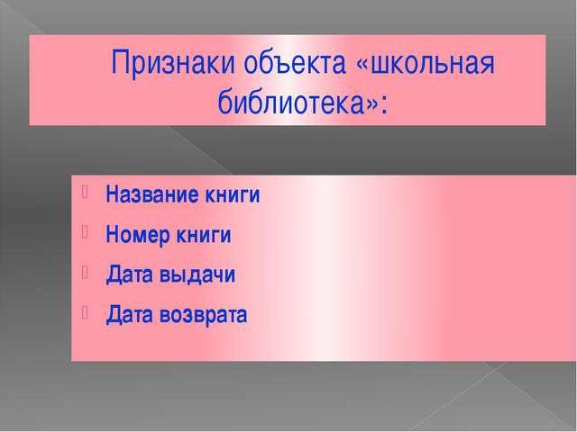 Признаки объекта «школьная библиотека»: Название книги Номер книги Дата выдач...