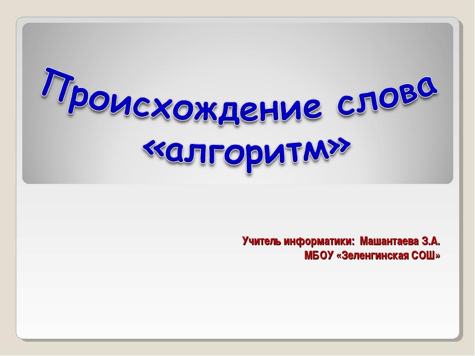 Учитель информатики: Машантаева З.А. МБОУ «Зеленгинская СОШ» МОУ СОШ №131 г....