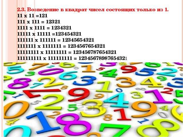2.3. Возведение в квадрат чисел состоящих только из 1. 11 х 11 =121 111 х 111...