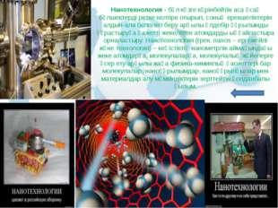 Нанотехнология- бұл көзге көрінбейтін аса ұсақ бөлшектерді ретке келтіре оты