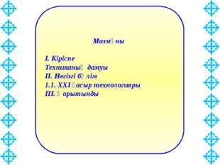 Мазмұны І. Кіріспе Техниканың дамуы ІІ. Негізгі бөлім 1.1. ХХІ ғасыр технолог
