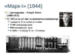 «Марк-I» (1944) Құрастырушы – Говард Айкен (1900-1973) АҚШ-тағы алғашқы автом