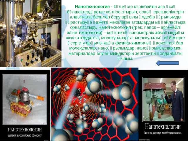 Нанотехнология- бұл көзге көрінбейтін аса ұсақ бөлшектерді ретке келтіре оты...