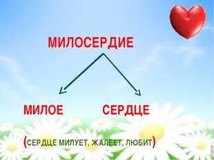 МИЛОСЕРДИЕ МИЛОЕ СЕРДЦЕ (СЕРДЦЕ МИЛУЕТ, ЖАЛЕЕТ, ЛЮБИТ)