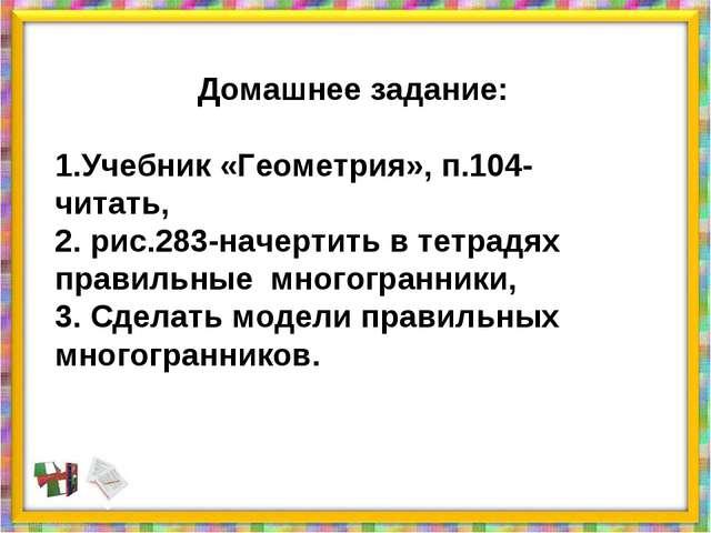 Домашнее задание: 1.Учебник «Геометрия», п.104- читать, 2. рис.283-начертить...