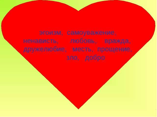 эгоизм, самоуважение, ненависть, любовь, вражда, дружелюбие, месть, прощение...