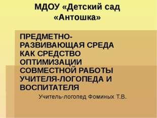 МДОУ «Детский сад «Антошка» ПРЕДМЕТНО-РАЗВИВАЮЩАЯ СРЕДА КАК СРЕДСТВО ОПТИМИЗА