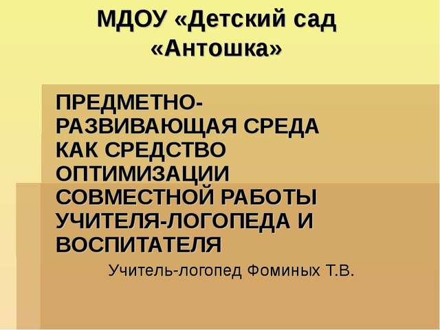 МДОУ «Детский сад «Антошка» ПРЕДМЕТНО-РАЗВИВАЮЩАЯ СРЕДА КАК СРЕДСТВО ОПТИМИЗА...