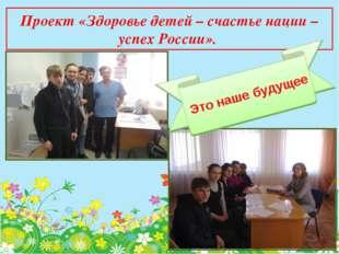 Проект «Здоровье детей – счастье нации – успех России». Это наше будущее