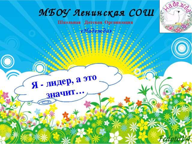 Я - лидер, а это значит… МБОУ Ленинская СОШ Школьная Детская Организация «Над...
