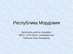 Республика Мордовия Выполнила учитель географии МБОУ «СОШ №19» г.Нижневартовс