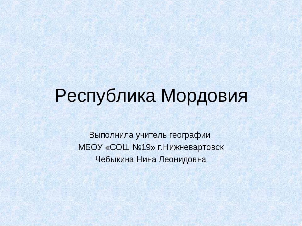 Республика Мордовия Выполнила учитель географии МБОУ «СОШ №19» г.Нижневартовс...