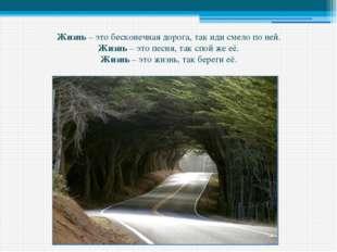 Жизнь – это бесконечная дорога, так иди смело по ней. Жизнь – это песня, так