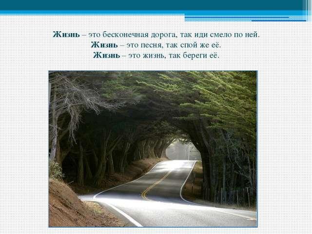 Жизнь – это бесконечная дорога, так иди смело по ней. Жизнь – это песня, так...