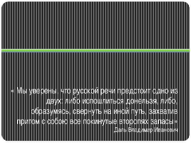 « Мы уверены, что русской речи предстоит одно из двух: либо испошлиться донел...